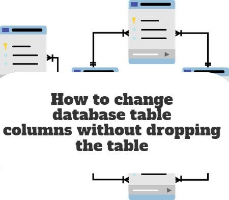 How to change database table columns without dropping the table
